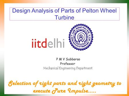 Design Analysis of Parts of Pelton Wheel Turbine P M V Subbarao Professor Mechanical Engineering Department Selection of right parts and right geometry.