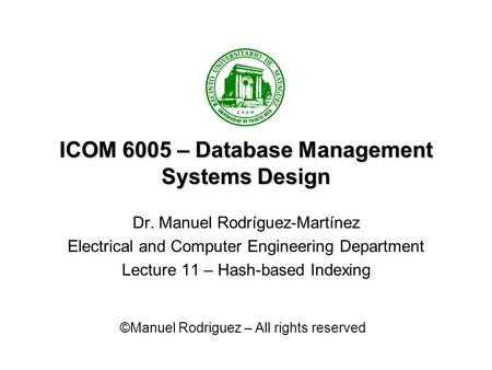 ICOM 6005 – Database Management Systems Design Dr. Manuel Rodríguez-Martínez Electrical and Computer Engineering Department Lecture 11 – Hash-based Indexing.