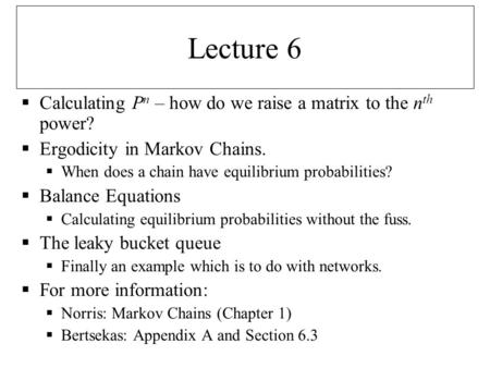 Lecture 6  Calculating P n – how do we raise a matrix to the n th power?  Ergodicity in Markov Chains.  When does a chain have equilibrium probabilities?