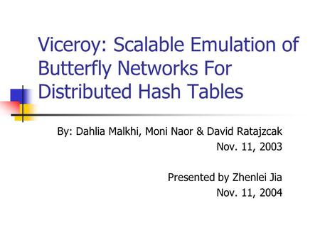 Viceroy: Scalable Emulation of Butterfly Networks For Distributed Hash Tables By: Dahlia Malkhi, Moni Naor & David Ratajzcak Nov. 11, 2003 Presented by.