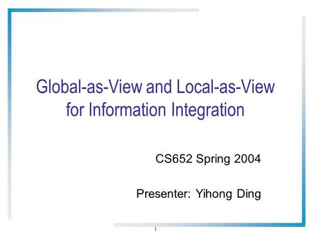 1 Global-as-View and Local-as-View for Information Integration CS652 Spring 2004 Presenter: Yihong Ding.