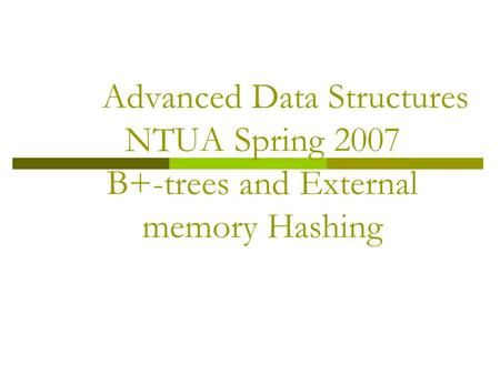 Advanced Data Structures NTUA Spring 2007 B+-trees and External memory Hashing.