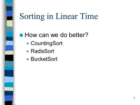 1 Sorting in Linear Time How can we do better?  CountingSort  RadixSort  BucketSort.