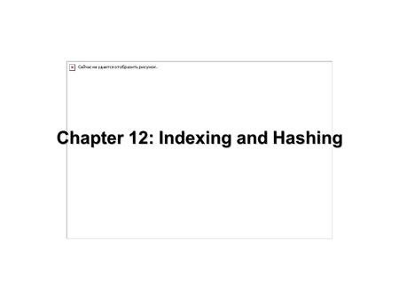 Chapter 12: Indexing and Hashing. 12.2 Chapter 12: Indexing and Hashing Basic Concepts Ordered Indices B + -Tree Index Files B-Tree Index Files Static.