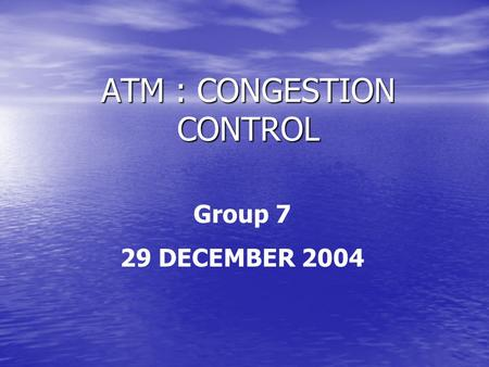 ATM : CONGESTION CONTROL Group 7 29 DECEMBER 2004.