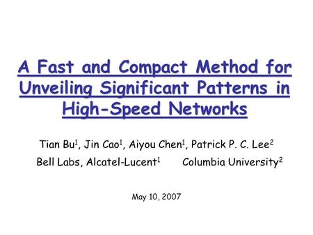 A Fast and Compact Method for Unveiling Significant Patterns in High-Speed Networks Tian Bu 1, Jin Cao 1, Aiyou Chen 1, Patrick P. C. Lee 2 Bell Labs,
