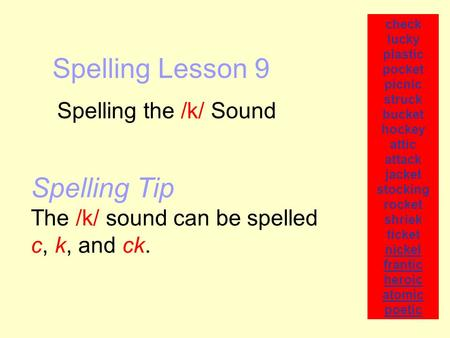 Spelling Lesson 9 Spelling the /k/ Sound check lucky plastic pocket picnic struck bucket hockey attic attack jacket stocking rocket shriek ticket nickel.