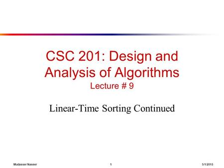Mudasser Naseer 1 5/1/2015 CSC 201: Design and Analysis of Algorithms Lecture # 9 Linear-Time Sorting Continued.