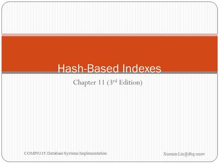 Chapter 11 (3 rd Edition) Hash-Based Indexes Xuemin COMP9315: Database Systems Implementation.