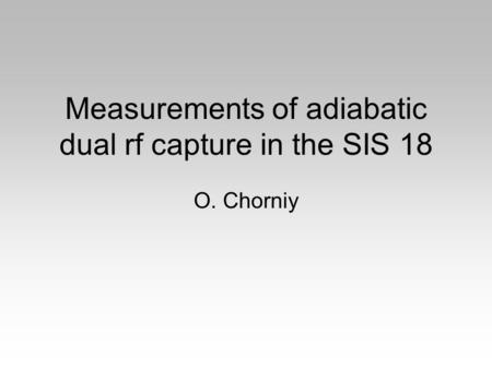 Measurements of adiabatic dual rf capture in the SIS 18 O. Chorniy.