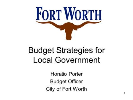 Budget Strategies for Local Government Horatio Porter Budget Officer City of Fort Worth 1.