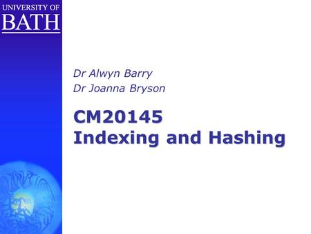 CM20145 Indexing and Hashing Dr Alwyn Barry Dr Joanna Bryson.