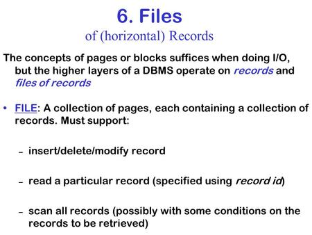 6. Files of (horizontal) Records The concepts of pages or blocks suffices when doing I/O, but the higher layers of a DBMS operate on records and files.