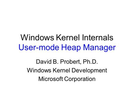 Windows Kernel Internals User-mode Heap Manager David B. Probert, Ph.D. Windows Kernel Development Microsoft Corporation.