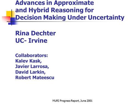 MURI Progress Report, June 2001 Advances in Approximate and Hybrid Reasoning for Decision Making Under Uncertainty Rina Dechter UC- Irvine Collaborators: