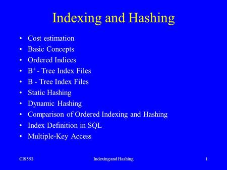CIS552Indexing and Hashing1 Cost estimation Basic Concepts Ordered Indices B + - Tree Index Files B - Tree Index Files Static Hashing Dynamic Hashing Comparison.