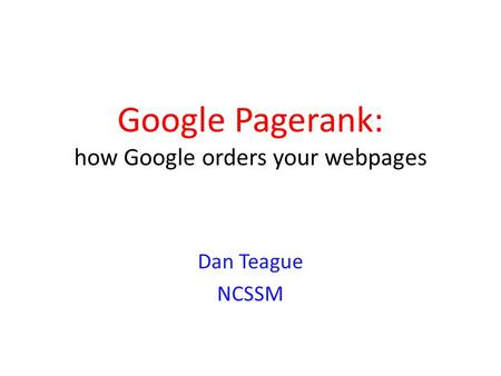 Google Pagerank: how Google orders your webpages Dan Teague NCSSM.