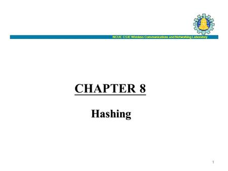 NCUE CSIE Wireless Communications and Networking Laboratory CHAPTER 8 Hashing 1.