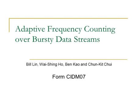 Adaptive Frequency Counting over Bursty Data Streams Bill Lin, Wai-Shing Ho, Ben Kao and Chun-Kit Chui Form CIDM07.