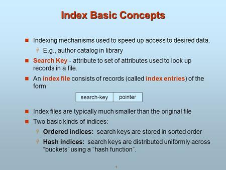 Index Basic Concepts Indexing mechanisms used to speed up access to desired data. E.g., author catalog in library Search Key - attribute to set of attributes.