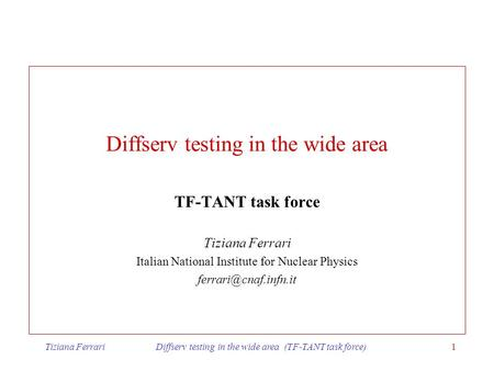 Tiziana Ferrari Diffserv testing in the wide area (TF-TANT task force)1 Diffserv testing in the wide area TF-TANT task force Tiziana Ferrari Italian National.