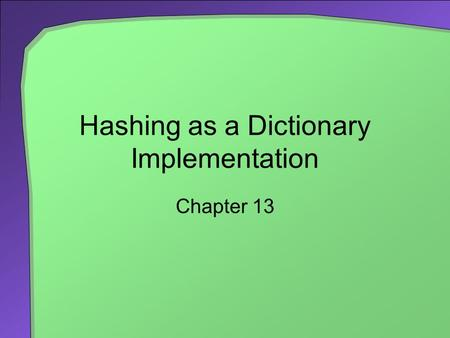 Hashing as a Dictionary Implementation Chapter 13.