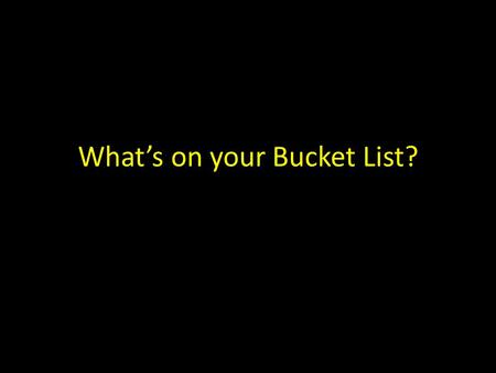 What's on your Bucket List?. an ancient bucket list.