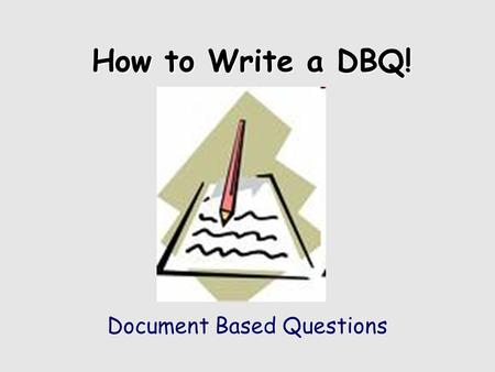 "How to Write a DBQ! Document Based Questions. What is a ""DBQ?"" An essay that answers a specific question. An essay that cites specific documents to support."