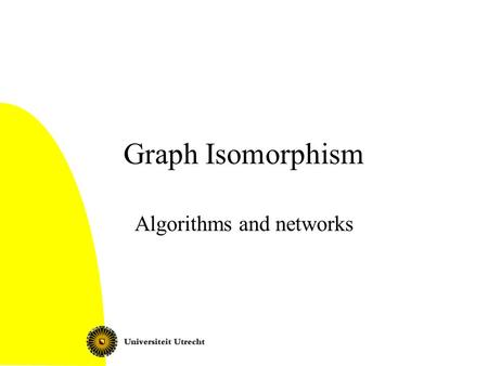 Graph Isomorphism Algorithms and networks. Graph Isomorphism 2 Today Graph isomorphism: definition Complexity: isomorphism completeness The refinement.
