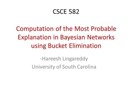 CSCE 582 Computation of the Most Probable Explanation in Bayesian Networks using Bucket Elimination -Hareesh Lingareddy University of South Carolina.