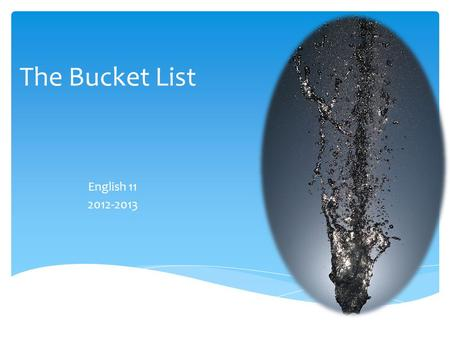 "The Bucket List English 11 2012-2013. What is a ""bucket list""? The Bucket ListThe Buried Life."