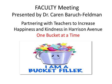FACULTY Meeting Presented by Dr. Caren Baruch-Feldman Partnering with Teachers to Increase Happiness and Kindness in Harrison Avenue One Bucket at a Time.