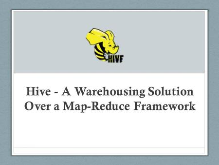 Hive - A Warehousing Solution Over a Map-Reduce Framework.
