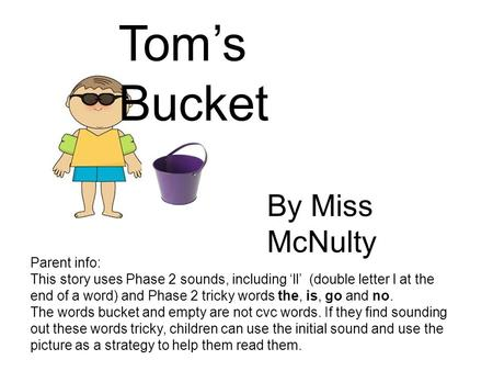 Tom's Bucket Parent info: This story uses Phase 2 sounds, including 'll' (double letter l at the end of a word) and Phase 2 tricky words the, is, go and.
