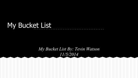 My Bucket List My Bucket List By: Tevin Watson 11/5/2014.