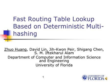 1 Fast Routing Table Lookup Based on Deterministic Multi- hashing Zhuo Huang, David Lin, Jih-Kwon Peir, Shigang Chen, S. M. Iftekharul Alam Department.