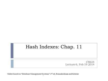 "Hash Indexes: Chap. 11 CS634 Lecture 6, Feb 19 2014 Slides based on ""Database Management Systems"" 3 rd ed, Ramakrishnan and Gehrke."