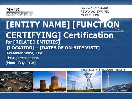 [ENTITY NAME] [FUNCTION CERTIFYING] Certification for [RELATED ENTITIES] [LOCATION] – [DATES OF ON-SITE VISIT] [ Presenter Name, Title] Closing Presentation.