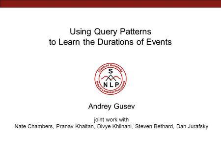 Using Query Patterns to Learn the Durations of Events Andrey Gusev joint work with Nate Chambers, Pranav Khaitan, Divye Khilnani, Steven Bethard, Dan Jurafsky.