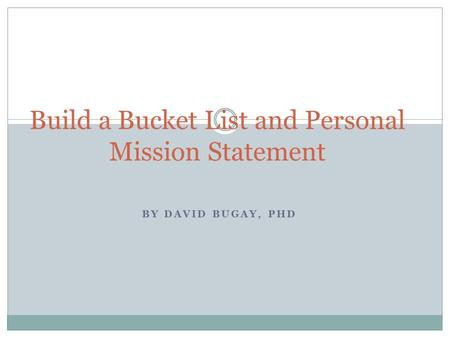 BY DAVID BUGAY, PHD Build a Bucket List and Personal Mission Statement.