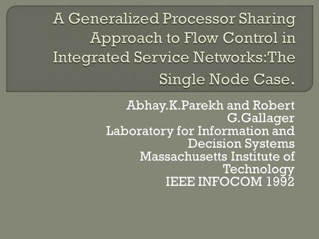 Abhay.K.Parekh and Robert G.Gallager Laboratory for Information and Decision Systems Massachusetts Institute of Technology IEEE INFOCOM 1992.