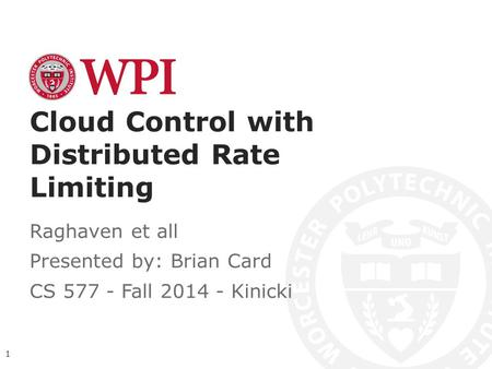Cloud Control with Distributed Rate Limiting Raghaven et all Presented by: Brian Card CS 577 - Fall 2014 - Kinicki 1.