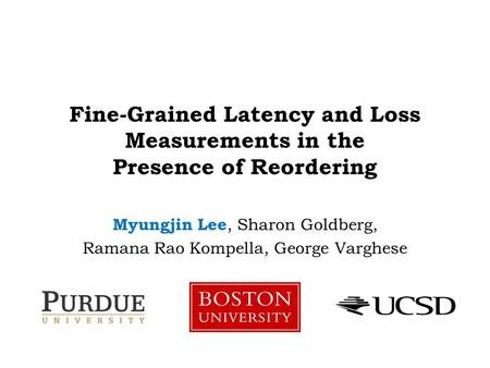 Fine-Grained Latency and Loss Measurements in the Presence of Reordering Myungjin Lee, Sharon Goldberg, Ramana Rao Kompella, George Varghese.