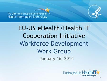 EU-US eHealth/Health IT Cooperation Initiative Workforce Development Work Group January 16, 2014 0.