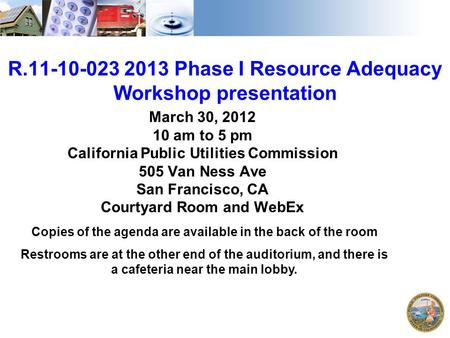1 R.11-10-023 2013 Phase I Resource Adequacy Workshop presentation March 30, 2012 10 am to 5 pm California Public Utilities Commission 505 Van Ness Ave.