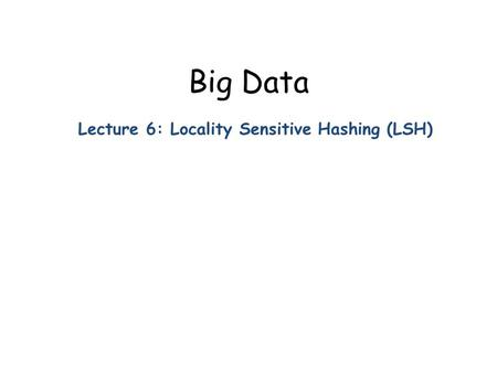 Big Data Lecture 6: Locality Sensitive Hashing (LSH)