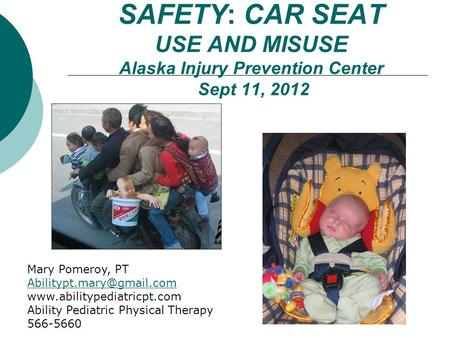 SAFETY: CAR SEAT USE AND MISUSE Alaska Injury Prevention Center Sept 11, 2012 Mary Pomeroy, PT  Ability.