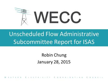 Unscheduled Flow Administrative Subcommittee Report for ISAS Robin Chung January 28, 2015 W ESTERN E LECTRICITY C OORDINATING C OUNCIL.