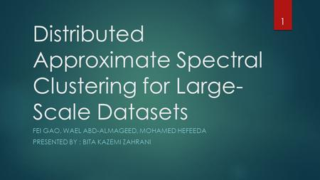 Distributed Approximate Spectral Clustering for Large- Scale Datasets FEI GAO, WAEL ABD-ALMAGEED, MOHAMED HEFEEDA PRESENTED BY : BITA KAZEMI ZAHRANI 1.