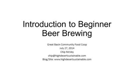 Introduction to Beginner Beer Brewing Great Basin Community Food Coop July 27, 2014 Chip McVey Blog/Site: